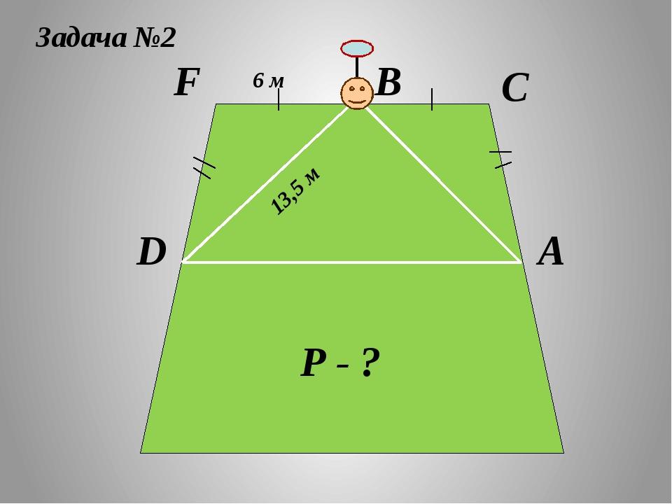 F D С В А Задача №2 6 м 13,5 м Р - ?