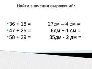 Найти значения выражений: 36 + 18 = 27см – 4 см = 47 + 25 = 6дм + 1 см = 58 +
