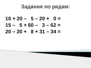 Задания по рядам: 10 + 20 – 5 – 20 + 0 = 15 – 5 + 60 – 3 – 62 = 20 – 20 + 8 +
