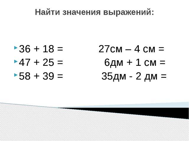 Найти значения выражений: 36 + 18 = 27см – 4 см = 47 + 25 = 6дм + 1 см = 58 +...