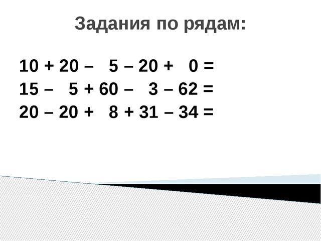 Задания по рядам: 10 + 20 – 5 – 20 + 0 = 15 – 5 + 60 – 3 – 62 = 20 – 20 + 8 +...