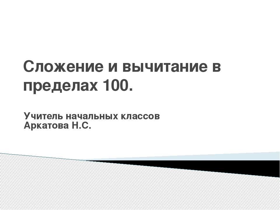 Сложение и вычитание в пределах 100. Учитель начальных классов Аркатова Н.С.