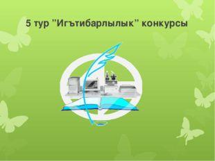 """5 тур """"Игътибарлылык"""" конкурсы"""