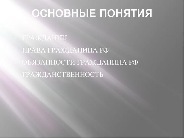 ОСНОВНЫЕ ПОНЯТИЯ ГРАЖДАНИН ПРАВА ГРАЖДАНИНА РФ ОБЯЗАННОСТИ ГРАЖДАНИНА РФ ГРАЖ...