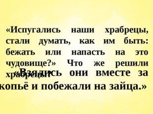«Испугались наши храбрецы, стали думать, как им быть: бежать или напасть на э