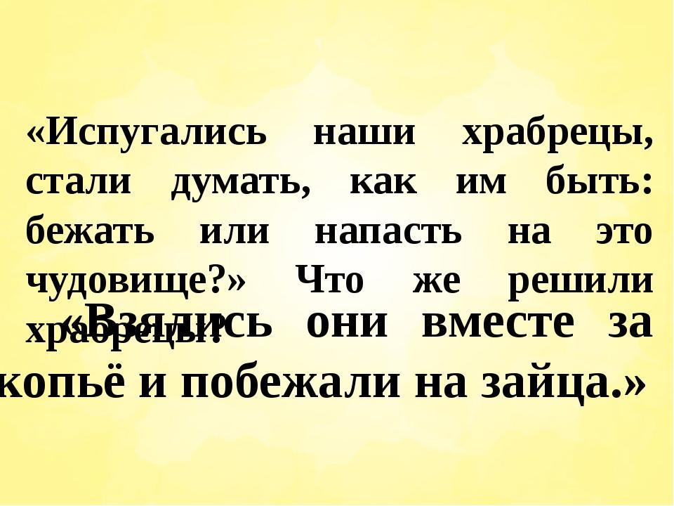 «Испугались наши храбрецы, стали думать, как им быть: бежать или напасть на э...