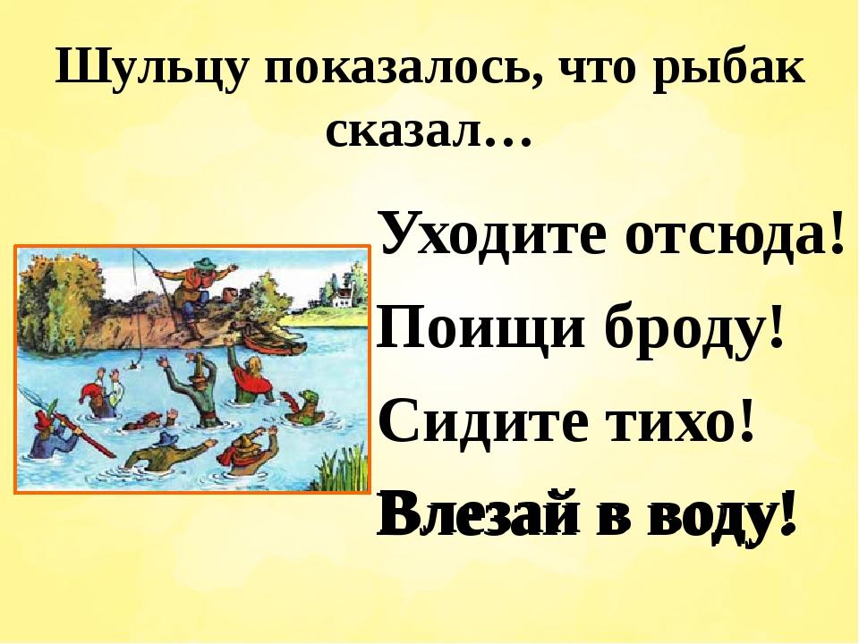 Шульцу показалось, что рыбак сказал… Уходите отсюда! Поищи броду! Сидите тихо...