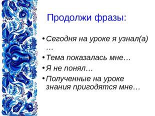 Продолжи фразы: Сегодня на уроке я узнал(а)… Тема показалась мне… Я не понял…