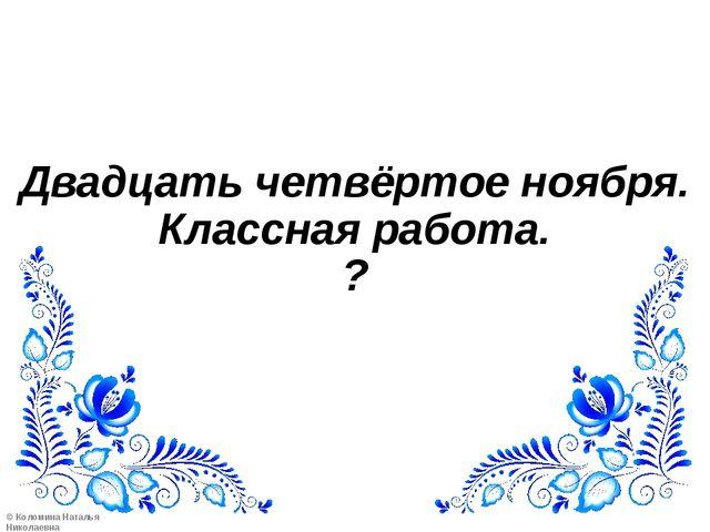 Двадцать четвёртое ноября. Классная работа. ? ©Коломина Наталья Николаевна