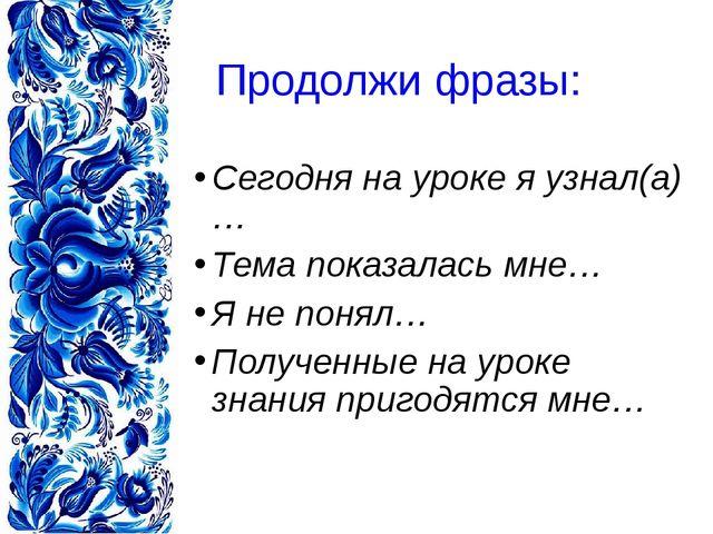 Продолжи фразы: Сегодня на уроке я узнал(а)… Тема показалась мне… Я не понял…...