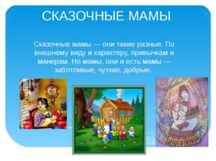 СКАЗОЧНЫЕ МАМЫ Сказочные мамы — они такие разные. По внешнему виду и характер