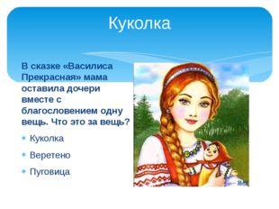 Куколка В сказке «Василиса Прекрасная» мама оставила дочери вместе с благосло