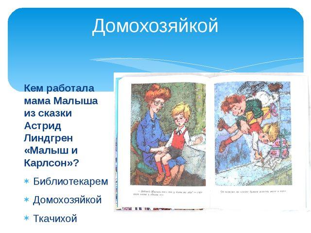 Домохозяйкой Кем работала мама Малыша из сказки Астрид Линдгрен «Малыш и Карл...