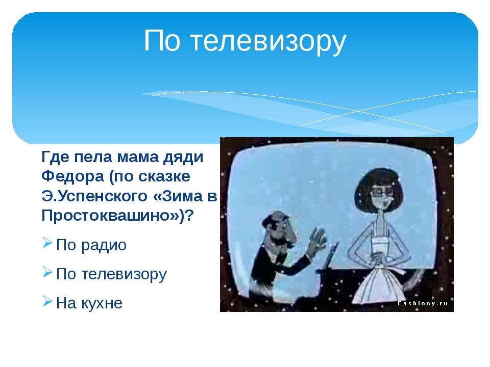 По телевизору Где пела мама дяди Федора (по сказке Э.Успенского «Зима в Прост...