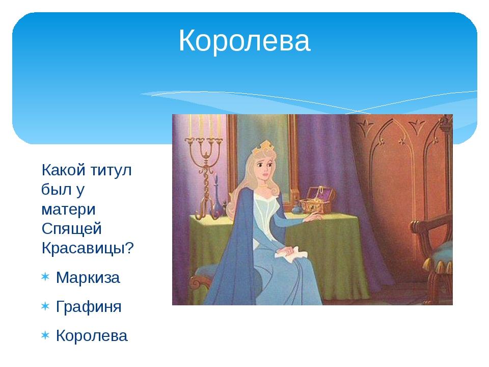 Королева Какой титул был у матери Спящей Красавицы? Маркиза Графиня Королева