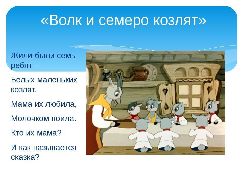 «Волк и семеро козлят» Жили-были семь ребят – Белых маленьких козлят. Мама и...