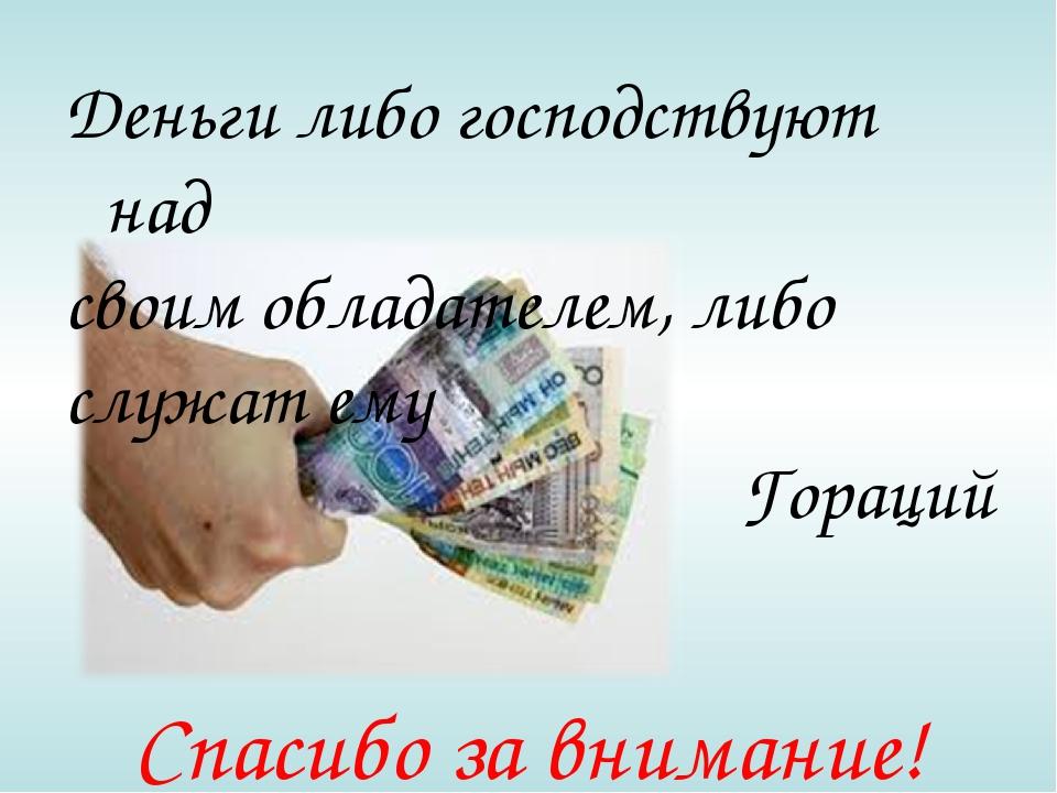 Деньги либо господствуют над своим обладателем, либо служат ему Гораций Спаси...