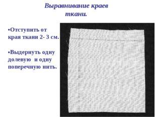 Выравнивание краев ткани. Отступить от края ткани 2- 3 см. Выдернуть одну до