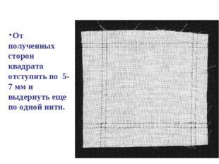 От полученных сторон квадрата отступить по 5- 7 мм и выдернуть еще по одной