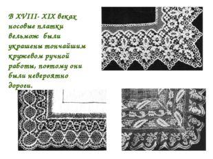 В XVIII- XIX веках носовые платки вельмож были украшены тончайшим кружевом р