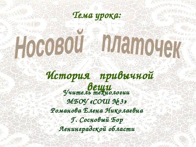 История привычной вещи Тема урока: Учитель технологии МБОУ «СОШ № 3» Романова...