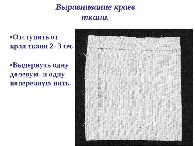 Выравнивание краев ткани. Отступить от края ткани 2- 3 см. Выдернуть одну до...