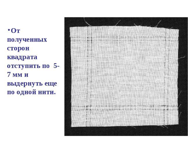От полученных сторон квадрата отступить по 5- 7 мм и выдернуть еще по одной...