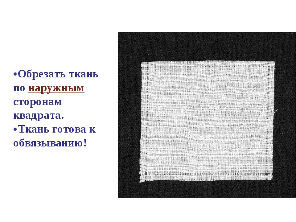 Обрезать ткань по наружным сторонам квадрата. Ткань готова к обвязыванию!