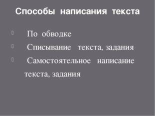 Способы написания текста По обводке Списывание текста, задания Самостоятельно