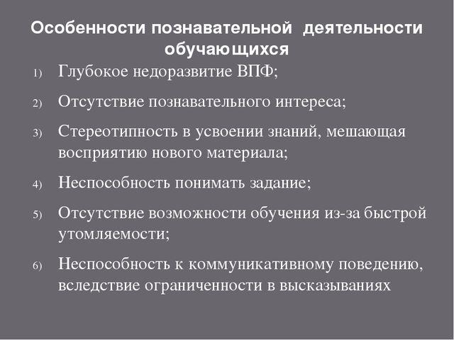 Особенности познавательной деятельности обучающихся Глубокое недоразвитие ВПФ...