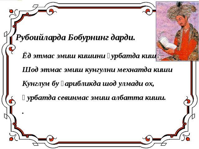 Ёд этмас эмиш кишини ғурбатда киши, Шод этмас эмиш кунгулни мехнатда киши Кун...