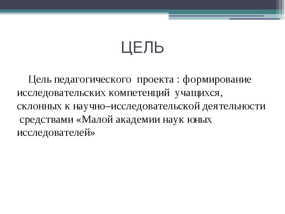 ЦЕЛЬ Цель педагогического проекта : формирование исследовательских компетенци...