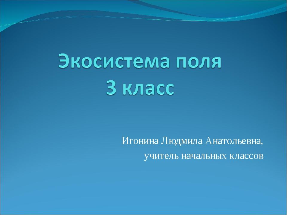 Игонина Людмила Анатольевна, учитель начальных классов