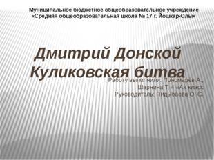 Дмитрий Донской Куликовская битва Работу выполнили: Пономарёв А., Шарнина Т.