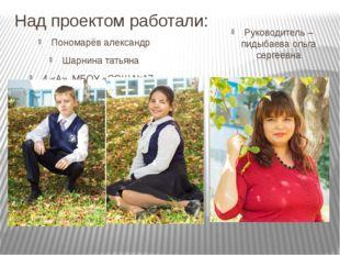 Над проектом работали: Пономарёв александр Шарнина татьяна 4 «А», МБОУ «СОШ №