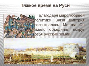 Тяжкое время на Руси Благодаря миролюбивой политике Князя Дмитрия возвышалась