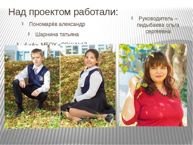 Над проектом работали: Пономарёв александр Шарнина татьяна 4 «А», МБОУ «СОШ №...
