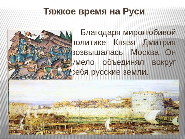 Тяжкое время на Руси Благодаря миролюбивой политике Князя Дмитрия возвышалась...