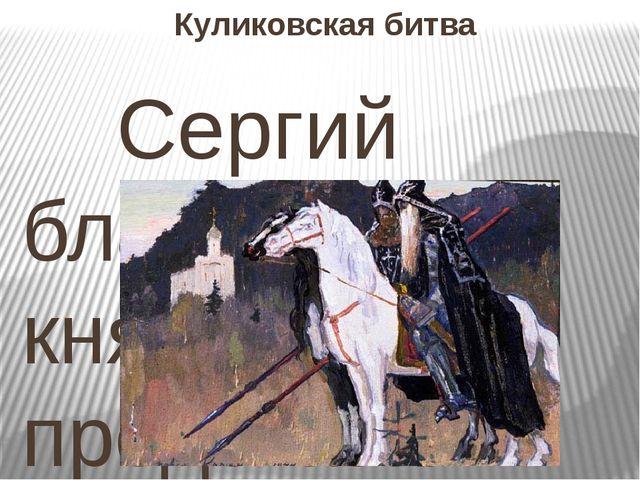 Куликовская битва Сергий благословил князя и предсказал победу в предстоящей...