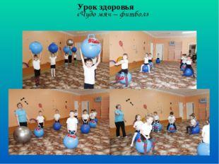 «Чудо мяч – фитбол» Урок здоровья