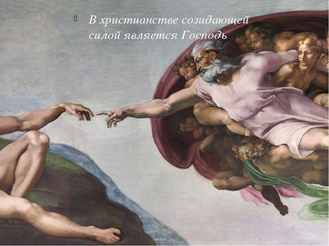 БОГ-ТВОРЕЦ В христианстве созидающей силой является Господь