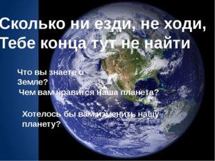 Сколько ни езди, не ходи, Тебе конца тут не найти Что вы знаете о Земле? Чем