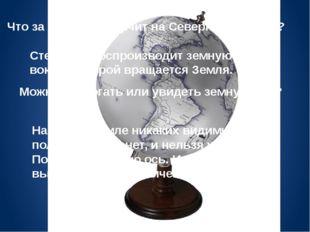 Что за стержень торчит на Северном полюсе? Стержень воспроизводит земную ось,