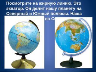 Посмотрите на жирную линию. Это экватор. Он делит нашу планету на Северный и