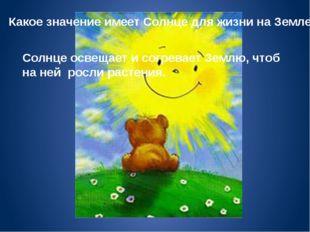 Какое значение имеет Солнце для жизни на Земле? Солнце освещает и согревает З