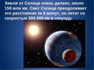 Земля от Солнца очень далеко, около 150 млн км. Свет Солнца преодолевает это