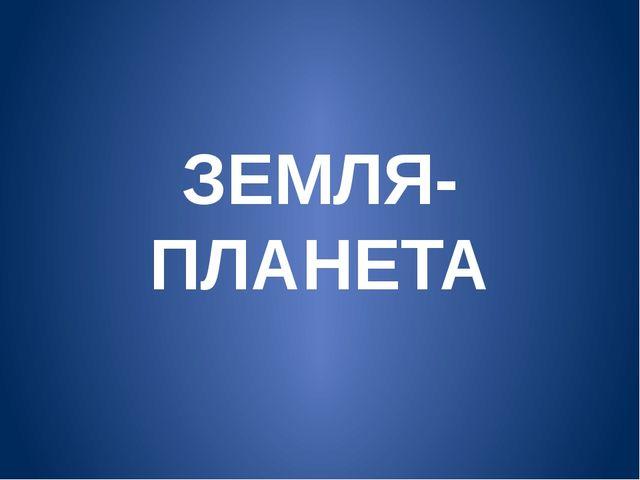 ЗЕМЛЯ-ПЛАНЕТА