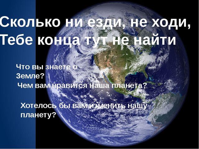 Сколько ни езди, не ходи, Тебе конца тут не найти Что вы знаете о Земле? Чем...
