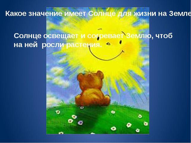Какое значение имеет Солнце для жизни на Земле? Солнце освещает и согревает З...