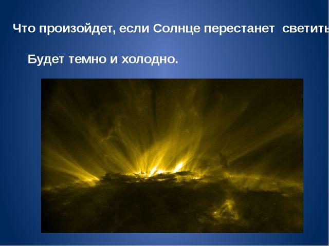 Что произойдет, если Солнце перестанет светить? Будет темно и холодно.